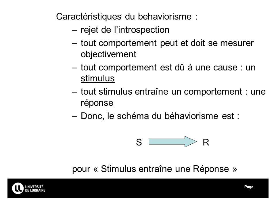 Page Caractéristiques du behaviorisme : –rejet de lintrospection –tout comportement peut et doit se mesurer objectivement –tout comportement est dû à