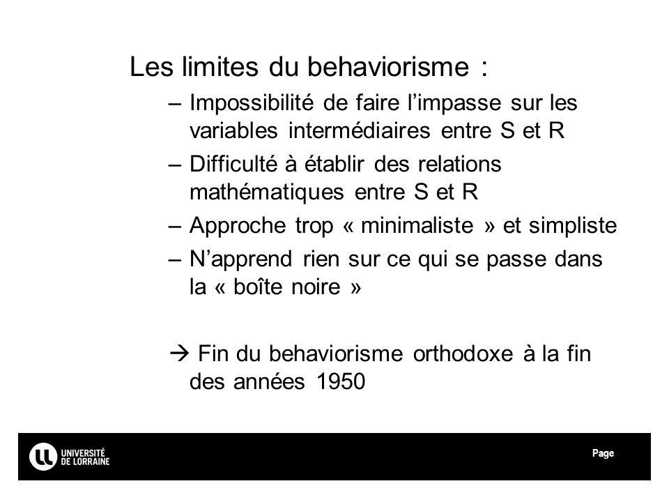 Page Les limites du behaviorisme : –Impossibilité de faire limpasse sur les variables intermédiaires entre S et R –Difficulté à établir des relations