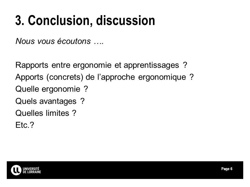 Page 3. Conclusion, discussion Nous vous écoutons …. Rapports entre ergonomie et apprentissages ? Apports (concrets) de lapproche ergonomique ? Quelle