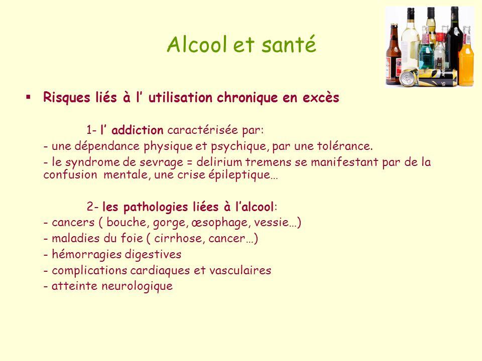 Alcool et santé Risques liés à l utilisation chronique en excès 1- l addiction caractérisée par: - une dépendance physique et psychique, par une tolér