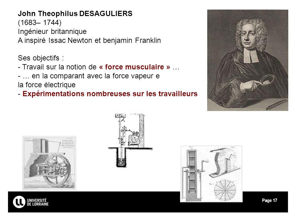 Page17 John Theophilus DESAGULIERS (1683– 1744) Ingénieur britannique A inspiré Issac Newton et benjamin Franklin Ses objectifs : - Travail sur la not