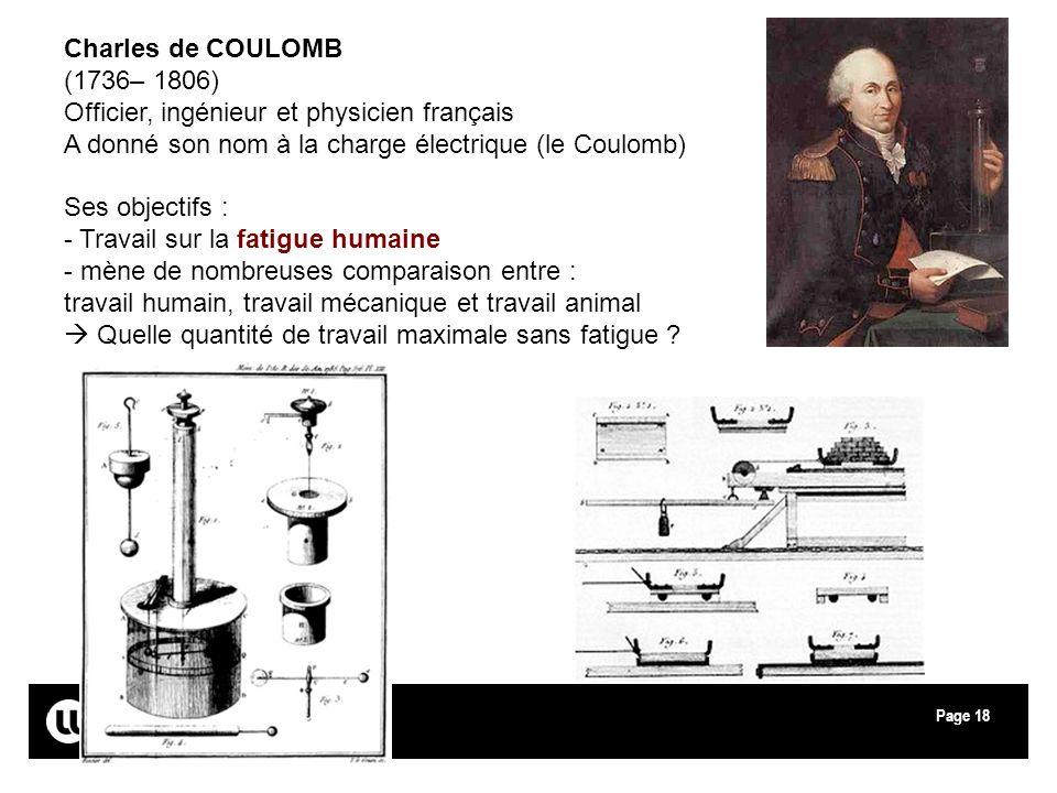 Page18 Charles de COULOMB (1736– 1806) Officier, ingénieur et physicien français A donné son nom à la charge électrique (le Coulomb) Ses objectifs : -