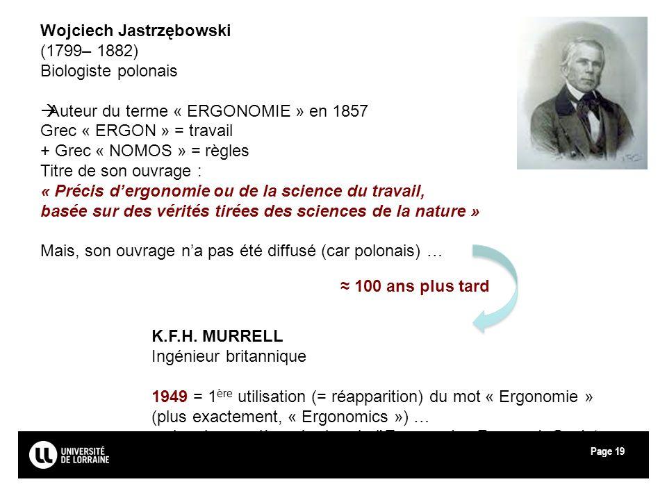 Page19 Wojciech Jastrzębowski (1799– 1882) Biologiste polonais Auteur du terme « ERGONOMIE » en 1857 Grec « ERGON » = travail + Grec « NOMOS » = règle
