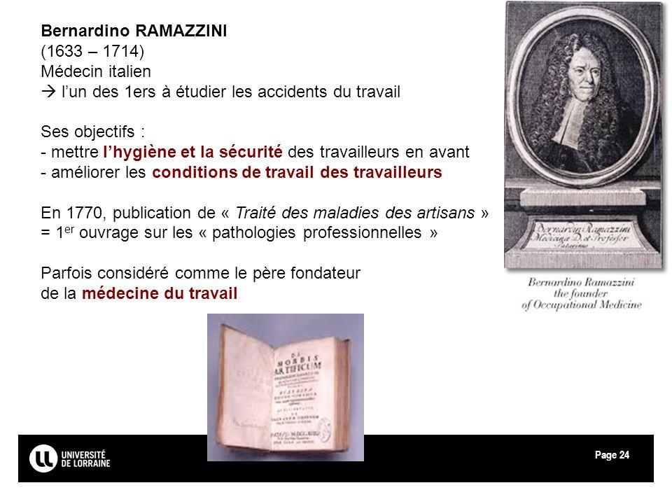 Page24 Bernardino RAMAZZINI (1633 – 1714) Médecin italien lun des 1ers à étudier les accidents du travail Ses objectifs : - mettre lhygiène et la sécu