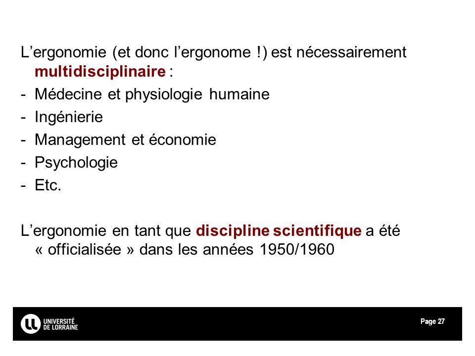 Page27 Lergonomie (et donc lergonome !) est nécessairement multidisciplinaire : -Médecine et physiologie humaine -Ingénierie -Management et économie -