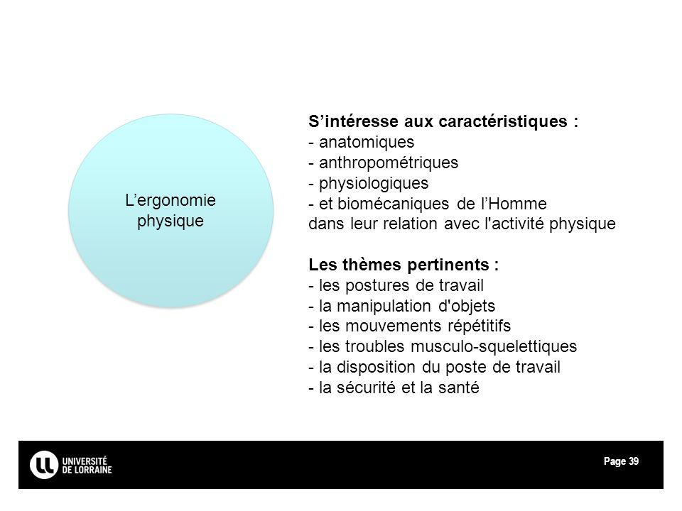 Page39 Lergonomie physique Sintéresse aux caractéristiques : - anatomiques - anthropométriques - physiologiques - et biomécaniques de lHomme dans leur