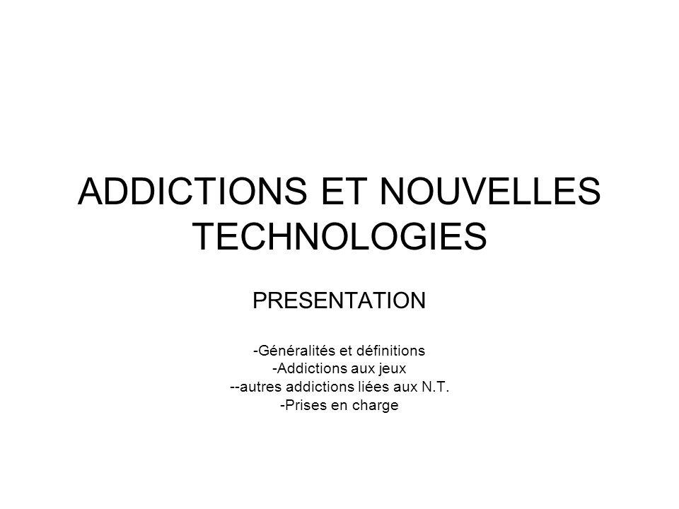 ADDICTIONS ET NOUVELLES TECHNOLOGIES PRESENTATION -Généralités et définitions -Addictions aux jeux --autres addictions liées aux N.T.