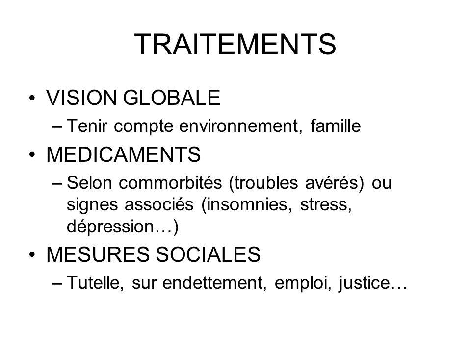 TRAITEMENTS VISION GLOBALE –Tenir compte environnement, famille MEDICAMENTS –Selon commorbités (troubles avérés) ou signes associés (insomnies, stress, dépression…) MESURES SOCIALES –Tutelle, sur endettement, emploi, justice…