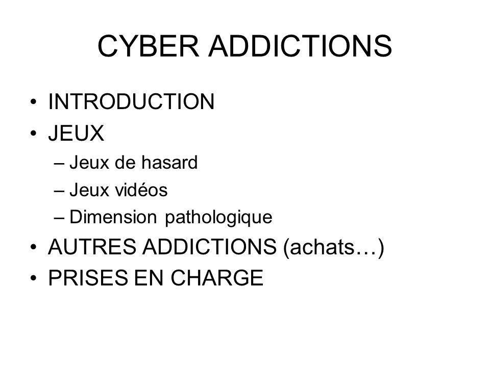 CYBER ADDICTIONS INTRODUCTION JEUX –Jeux de hasard –Jeux vidéos –Dimension pathologique AUTRES ADDICTIONS (achats…) PRISES EN CHARGE