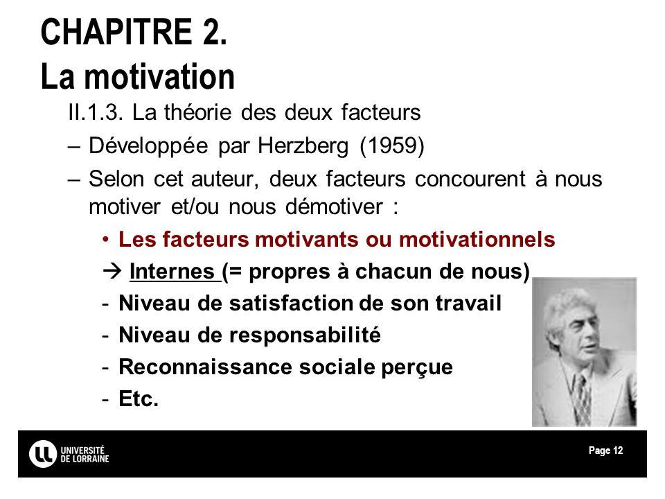 Page12 CHAPITRE 2. La motivation II.1.3. La théorie des deux facteurs –Développée par Herzberg (1959) –Selon cet auteur, deux facteurs concourent à no