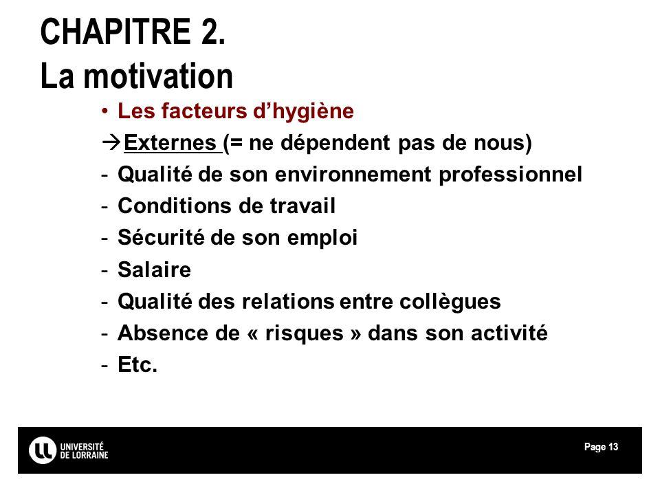 Page13 CHAPITRE 2. La motivation Les facteurs dhygiène Externes (= ne dépendent pas de nous) -Qualité de son environnement professionnel -Conditions d