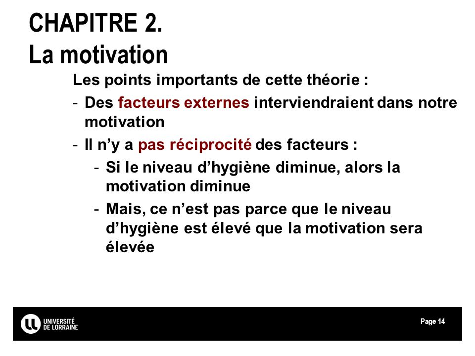 Page14 CHAPITRE 2. La motivation Les points importants de cette théorie : -Des facteurs externes interviendraient dans notre motivation -Il ny a pas r