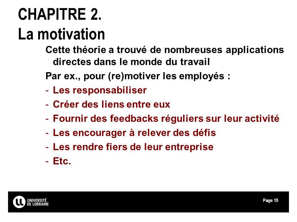 Page15 CHAPITRE 2. La motivation Cette théorie a trouvé de nombreuses applications directes dans le monde du travail Par ex., pour (re)motiver les emp