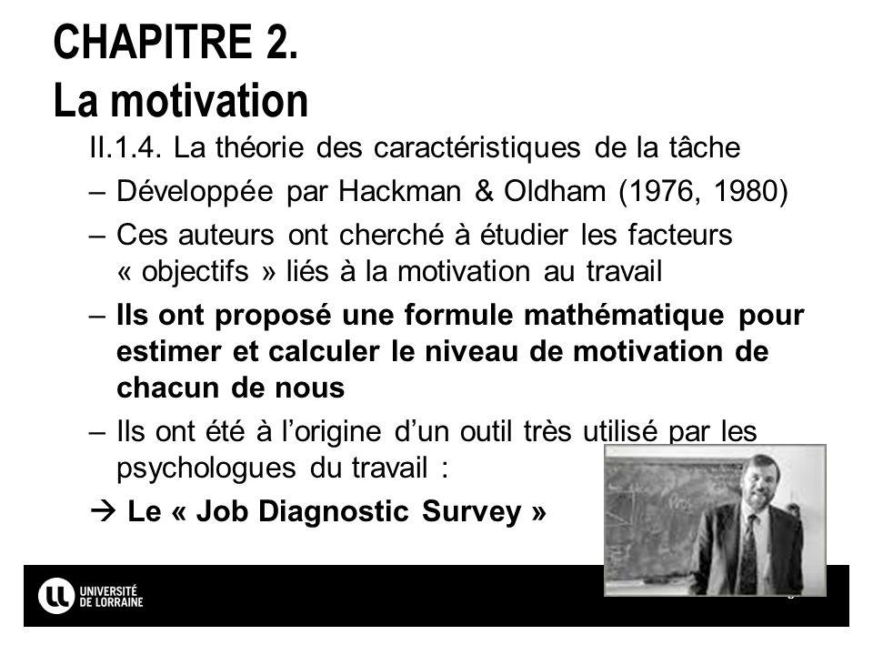 Page16 CHAPITRE 2. La motivation II.1.4. La théorie des caractéristiques de la tâche –Développée par Hackman & Oldham (1976, 1980) –Ces auteurs ont ch
