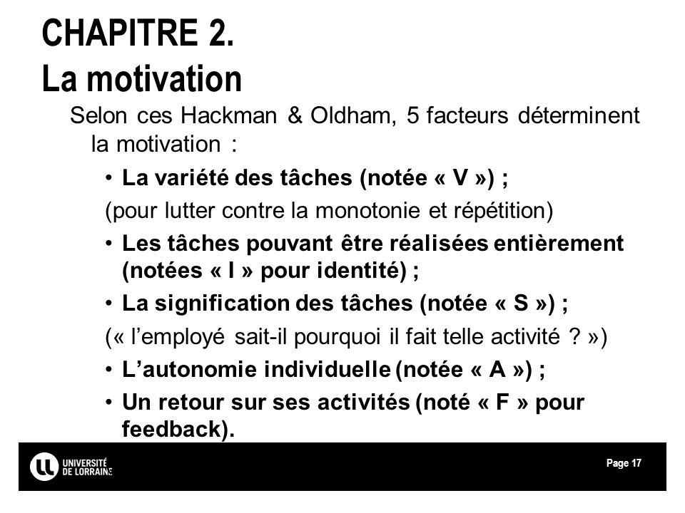 Page17 CHAPITRE 2. La motivation Selon ces Hackman & Oldham, 5 facteurs déterminent la motivation : La variété des tâches (notée « V ») ; (pour lutter
