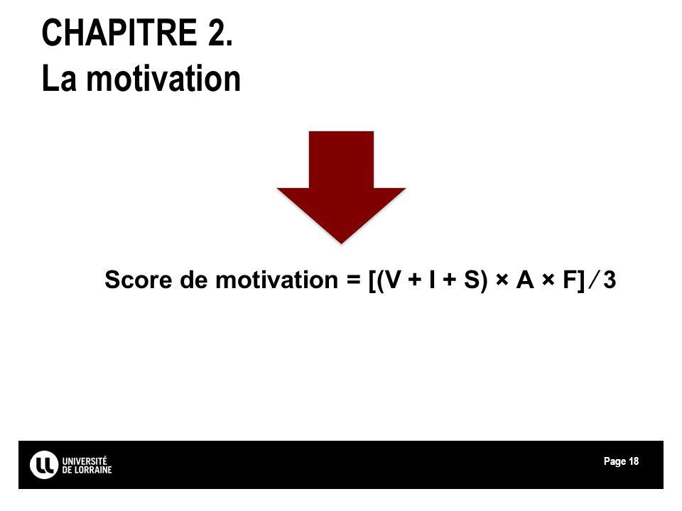 Page18 CHAPITRE 2. La motivation Score de motivation = [(V + I + S) × A × F] 3
