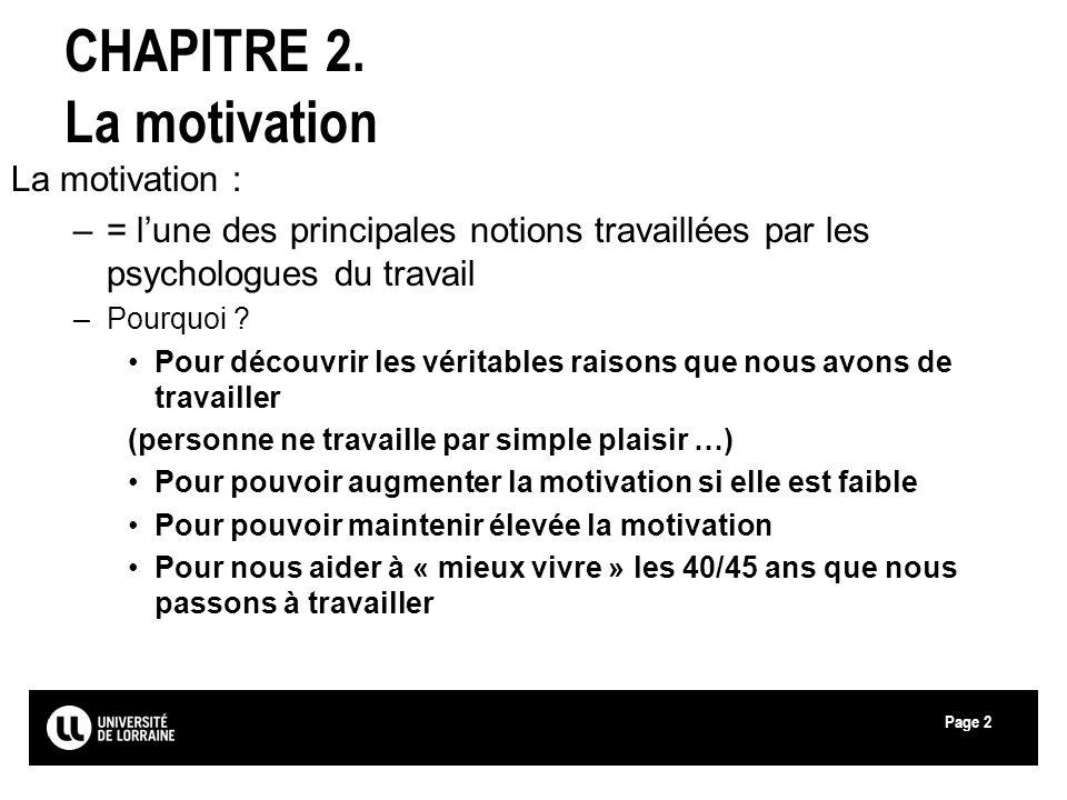 Page2 CHAPITRE 2. La motivation La motivation : –= lune des principales notions travaillées par les psychologues du travail –Pourquoi ? Pour découvrir