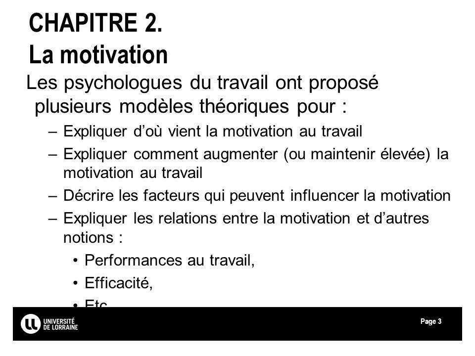 Page3 CHAPITRE 2. La motivation Les psychologues du travail ont proposé plusieurs modèles théoriques pour : –Expliquer doù vient la motivation au trav