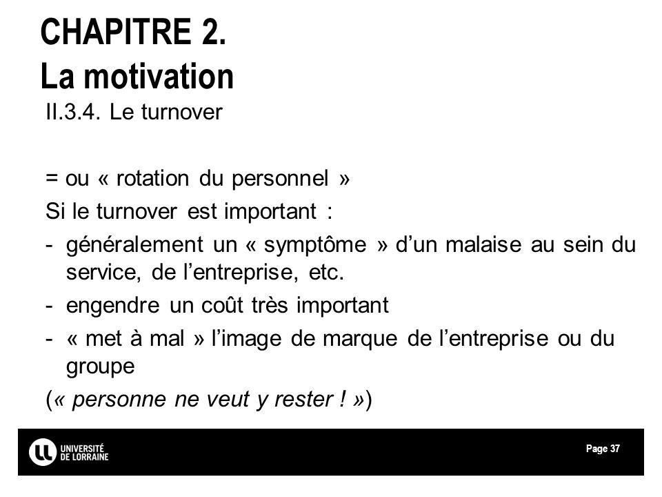 Page37 CHAPITRE 2. La motivation II.3.4. Le turnover = ou « rotation du personnel » Si le turnover est important : -généralement un « symptôme » dun m