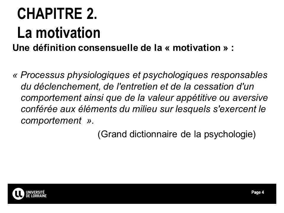 Page4 CHAPITRE 2. La motivation Une définition consensuelle de la « motivation » : « Processus physiologiques et psychologiques responsables du déclen