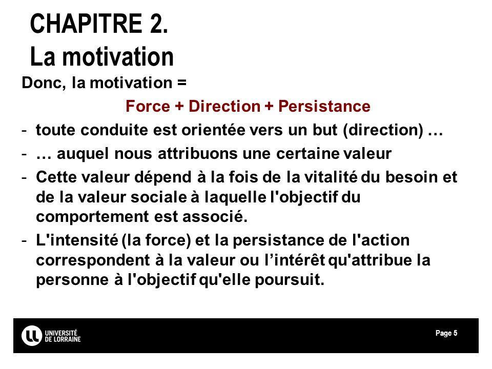 Page5 CHAPITRE 2. La motivation Donc, la motivation = Force + Direction + Persistance -toute conduite est orientée vers un but (direction) … -… auquel