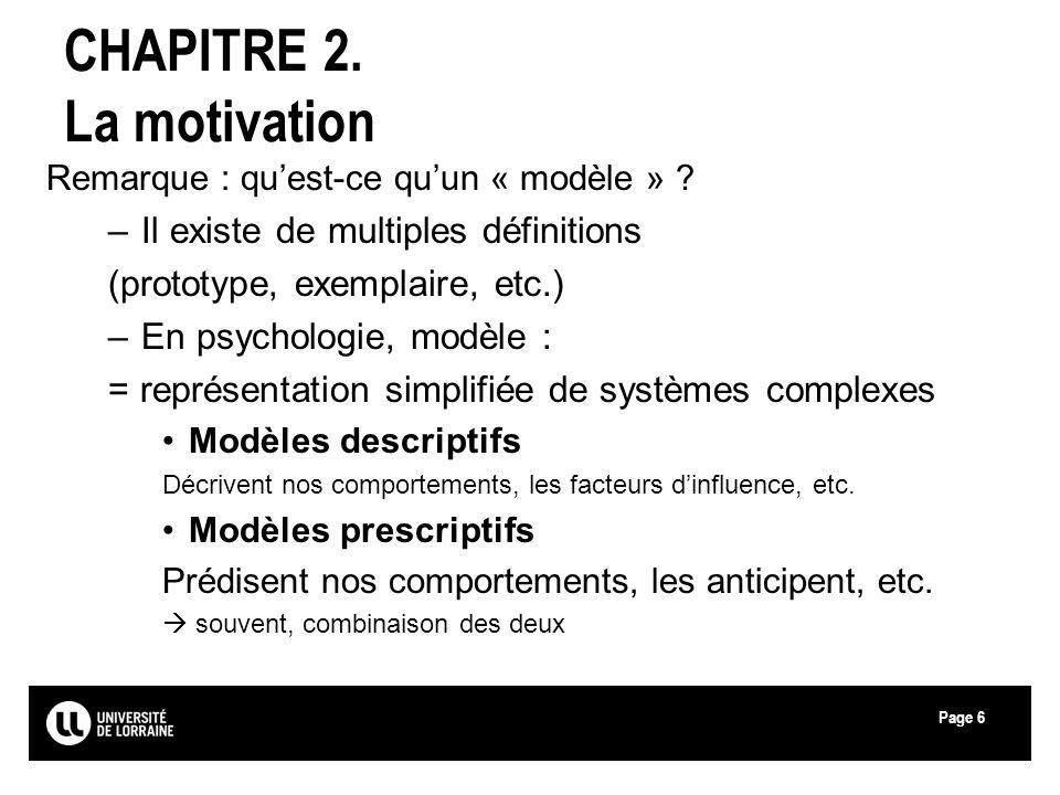 Page6 CHAPITRE 2. La motivation Remarque : quest-ce quun « modèle » ? –Il existe de multiples définitions (prototype, exemplaire, etc.) –En psychologi