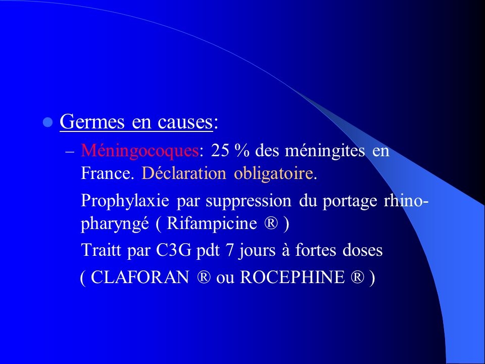 Germes en causes: – Méningocoques: 25 % des méningites en France. Déclaration obligatoire. Prophylaxie par suppression du portage rhino- pharyngé ( Ri