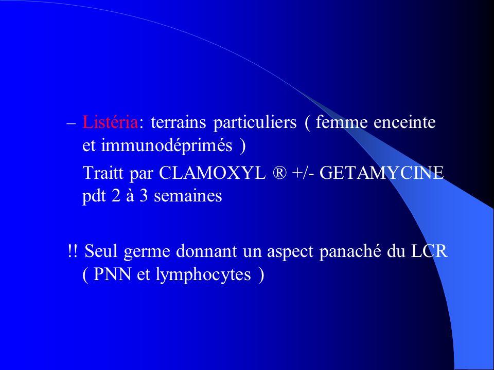 – Listéria: terrains particuliers ( femme enceinte et immunodéprimés ) Traitt par CLAMOXYL ® +/- GETAMYCINE pdt 2 à 3 semaines !! Seul germe donnant u