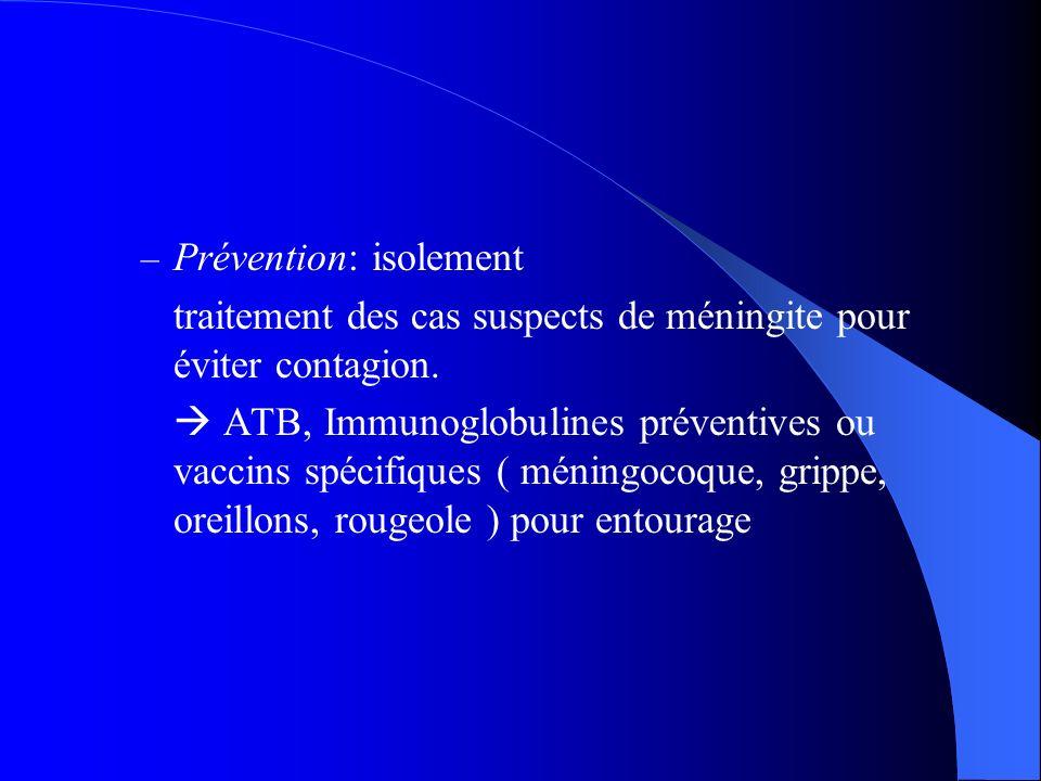 – Prévention: isolement traitement des cas suspects de méningite pour éviter contagion. ATB, Immunoglobulines préventives ou vaccins spécifiques ( mén
