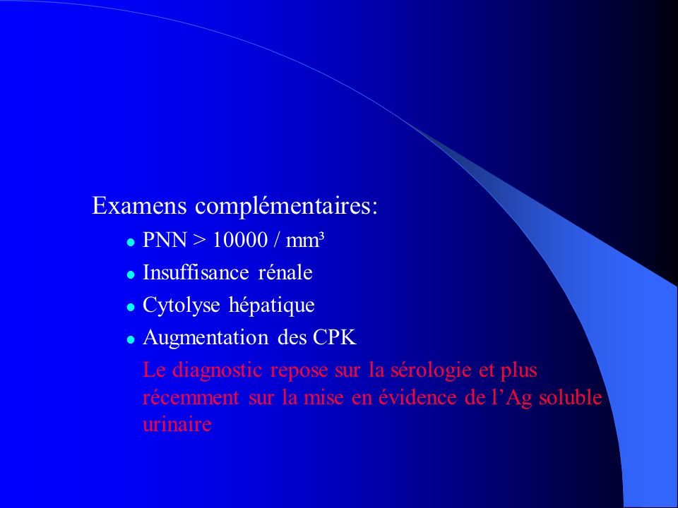 Examens complémentaires: PNN > 10000 / mm³ Insuffisance rénale Cytolyse hépatique Augmentation des CPK Le diagnostic repose sur la sérologie et plus r