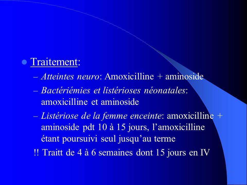 Traitement: – Atteintes neuro: Amoxicilline + aminoside – Bactériémies et listérioses néonatales: amoxicilline et aminoside – Listériose de la femme e