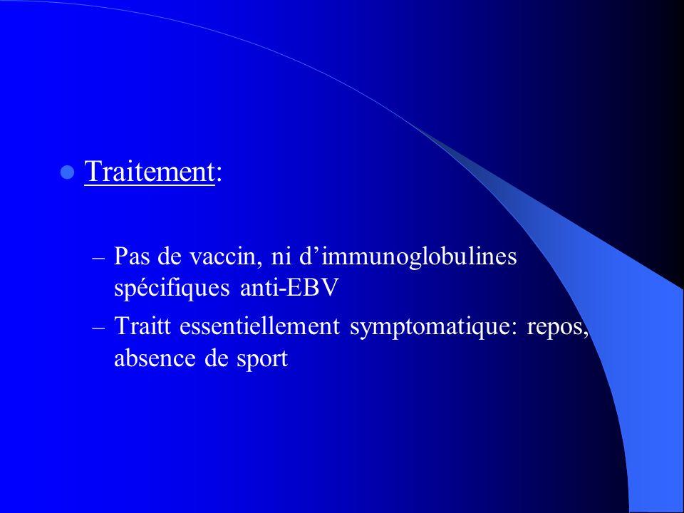 Traitement: – Pas de vaccin, ni dimmunoglobulines spécifiques anti-EBV – Traitt essentiellement symptomatique: repos, absence de sport
