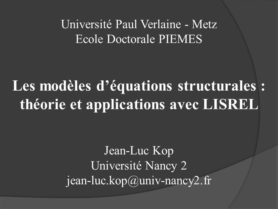 Université Paul Verlaine - Metz Ecole Doctorale PIEMES Les modèles déquations structurales : théorie et applications avec LISREL Jean-Luc Kop Universi