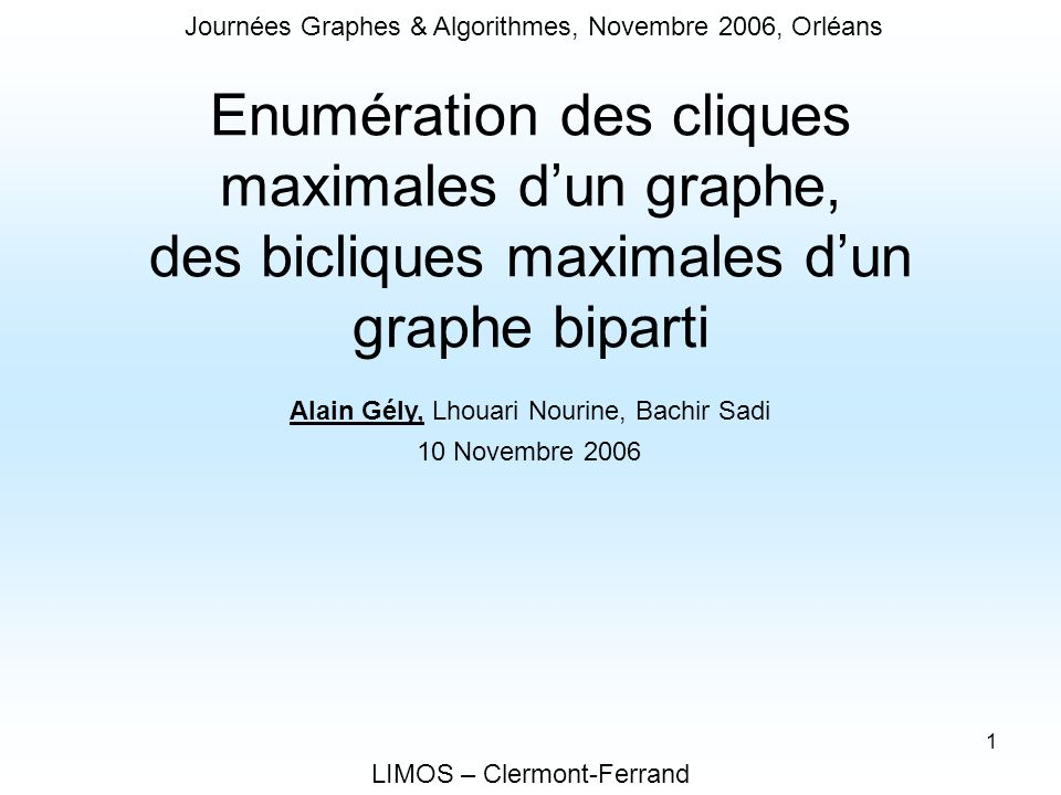 1 Enumération des cliques maximales dun graphe, des bicliques maximales dun graphe biparti LIMOS – Clermont-Ferrand Alain Gély, Lhouari Nourine, Bachi