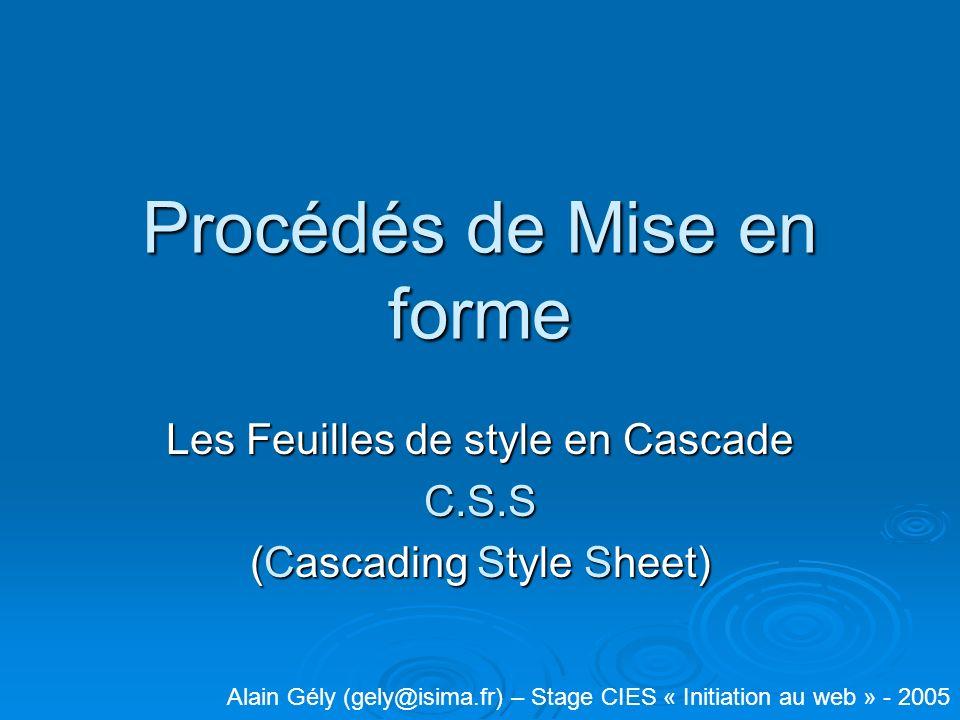 Procédés de Mise en forme Les Feuilles de style en Cascade C.S.S (Cascading Style Sheet) Alain Gély (gely@isima.fr) – Stage CIES « Initiation au web » - 2005