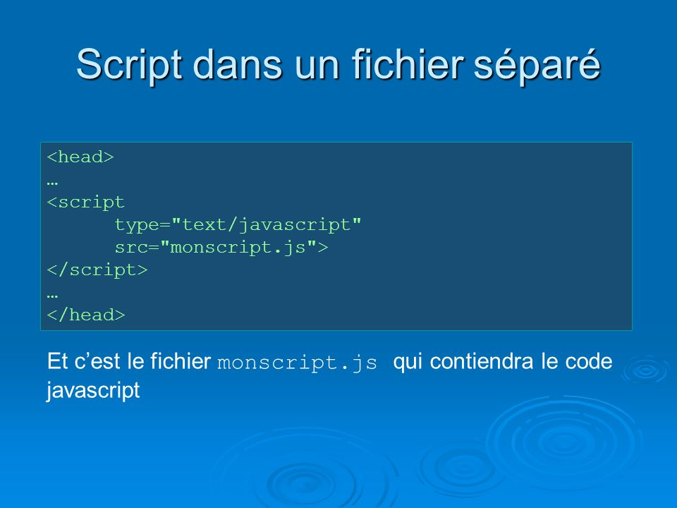 Script dans un fichier séparé … <script type= text/javascript src= monscript.js > … Et cest le fichier monscript.js qui contiendra le code javascript