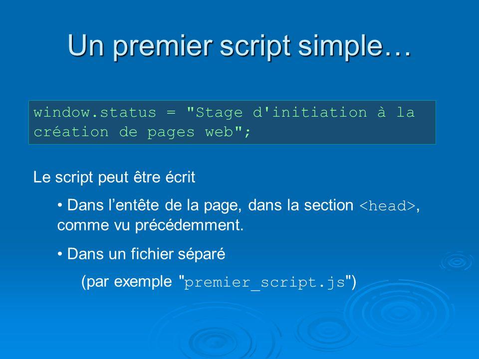 Un premier script simple… window.status = Stage d initiation à la création de pages web ; Le script peut être écrit Dans lentête de la page, dans la section, comme vu précédemment.