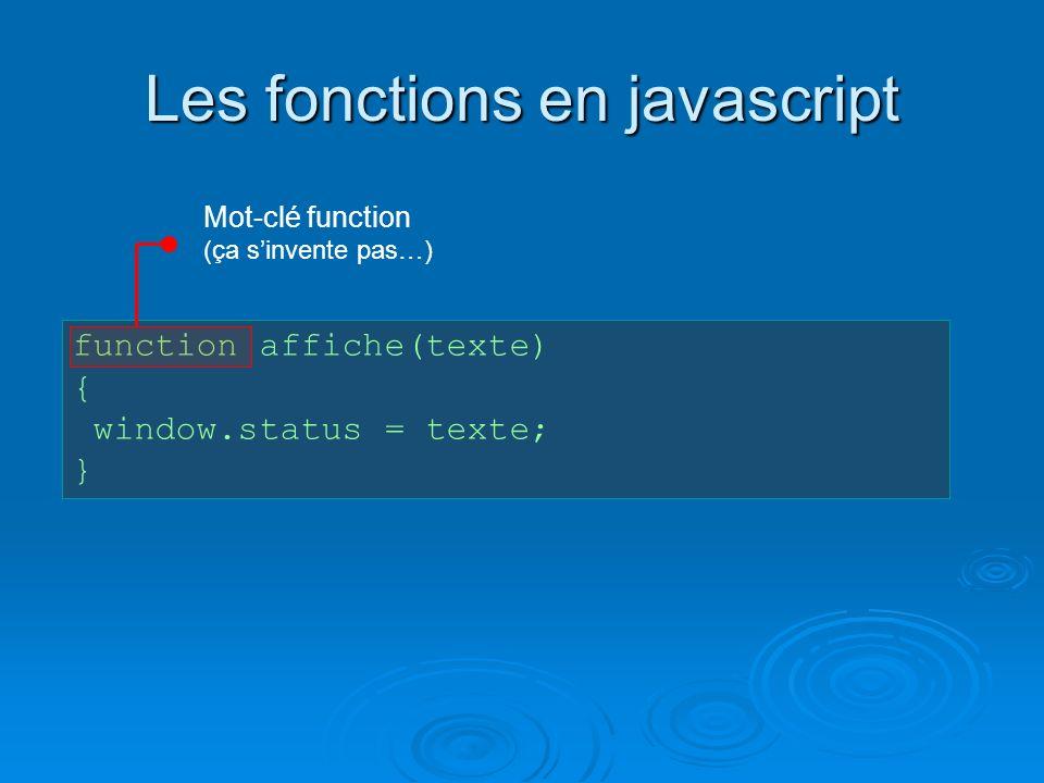 Les fonctions en javascript function affiche(texte) { window.status = texte; } Mot-clé function (ça sinvente pas…)
