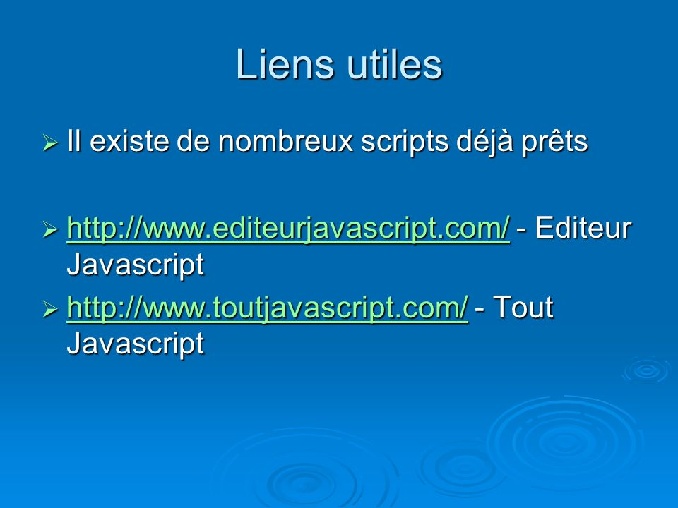 Liens utiles Il existe de nombreux scripts déjà prêts Il existe de nombreux scripts déjà prêts http://www.editeurjavascript.com/ - Editeur Javascript http://www.editeurjavascript.com/ - Editeur Javascript http://www.editeurjavascript.com/ http://www.toutjavascript.com/ - Tout Javascript http://www.toutjavascript.com/ - Tout Javascript http://www.toutjavascript.com/