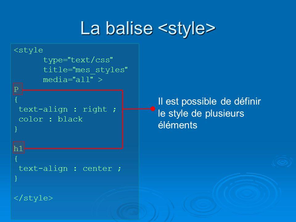 La balise La balise <style type= text/css title= mes_styles media= all > P { text-align : right ; color : black } h1 { text-align : center ; } Il est possible de définir le style de plusieurs éléments