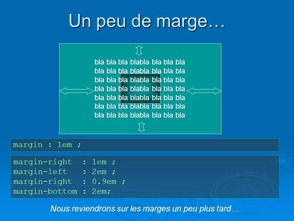 bla bla bla blabla bla bla bla Un peu de marge… margin : 1em ; margin-right : 1em ; margin-left : 2em ; margin-right : 0.9em ; margin-bottom : 2em; Nous reviendrons sur les marges un peu plus tard…