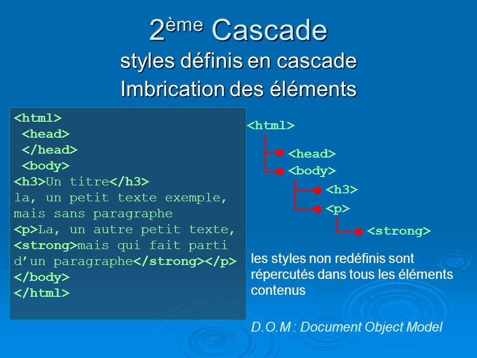 2 ème Cascade styles définis en cascade Imbrication des éléments Un titre la, un petit texte exemple, mais sans paragraphe La, un autre petit texte, mais qui fait parti dun paragraphe les styles non redéfinis sont répercutés dans tous les éléments contenus D.O.M : Document Object Model