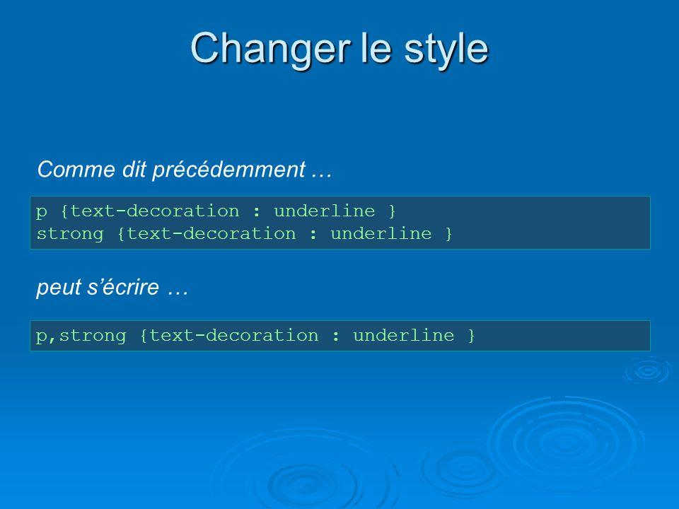 Changer le style p {text-decoration : underline } strong {text-decoration : underline } p,strong {text-decoration : underline } peut sécrire … Comme d