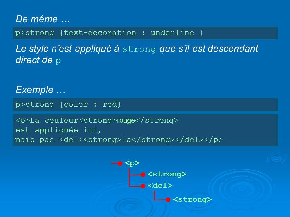p>strong {text-decoration : underline } Le style nest appliqué à strong que sil est descendant direct de p De même … p>strong {color : red} Exemple …