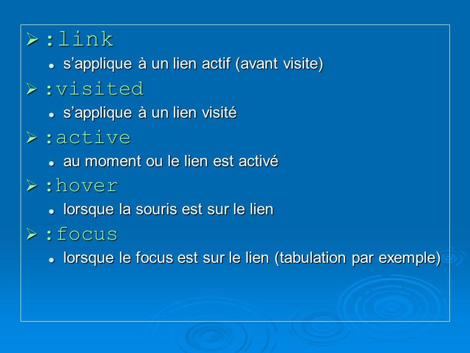:link :link sapplique à un lien actif (avant visite) sapplique à un lien actif (avant visite) :visited :visited sapplique à un lien visité sapplique à un lien visité :active :active au moment ou le lien est activé au moment ou le lien est activé :hover :hover lorsque la souris est sur le lien lorsque la souris est sur le lien :focus :focus lorsque le focus est sur le lien (tabulation par exemple) lorsque le focus est sur le lien (tabulation par exemple)