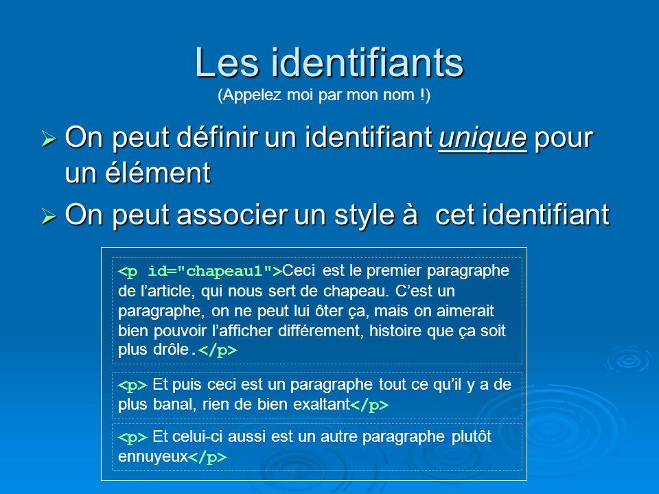 Les identifiants On peut définir un identifiant unique pour un élément On peut définir un identifiant unique pour un élément On peut associer un style à cet identifiant On peut associer un style à cet identifiant (Appelez moi par mon nom !) Ceci est le premier paragraphe de larticle, qui nous sert de chapeau.