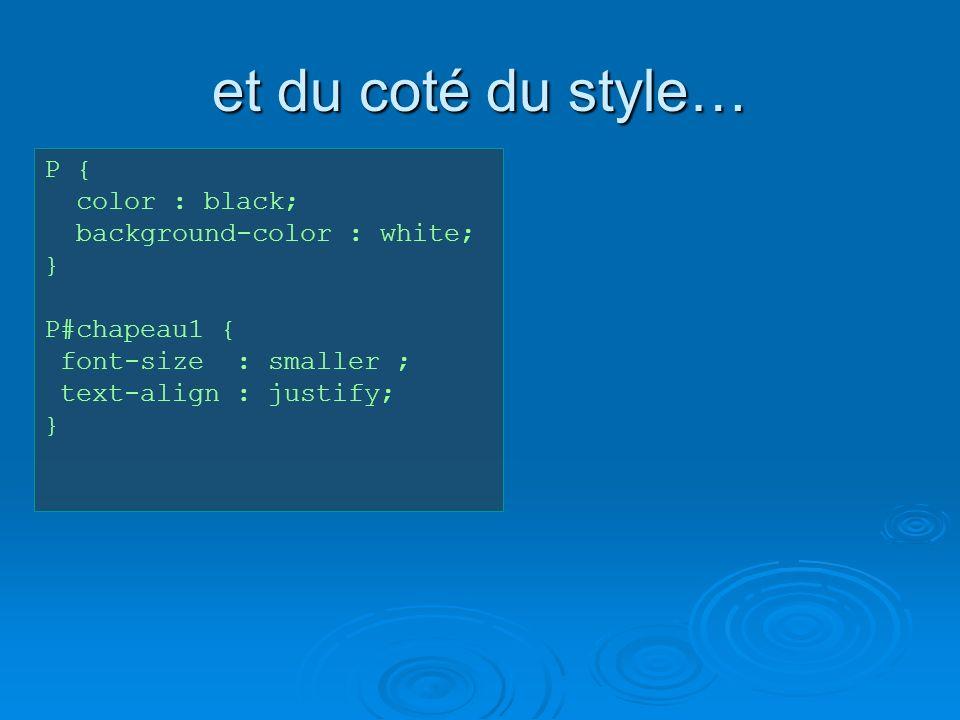 et du coté du style… P { color : black; background-color : white; } P#chapeau1 { font-size : smaller ; text-align : justify; }
