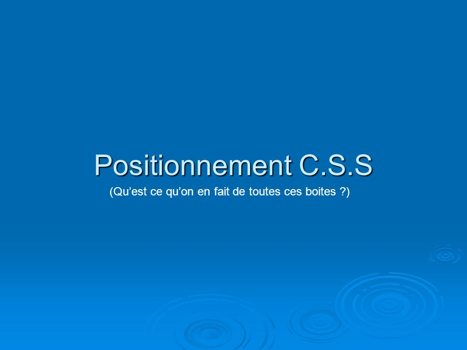 Positionnement C.S.S (Quest ce quon en fait de toutes ces boites )