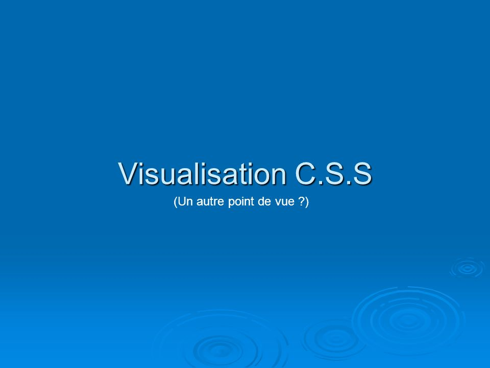 Visualisation C.S.S (Un autre point de vue ?)