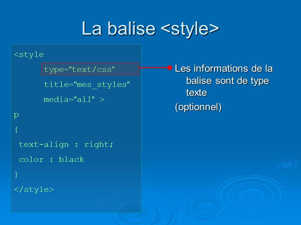 La balise La balise <style type= text/css title= mes_styles media= all > p { text-align : right; color : black } Nom donné (choisi) aux informations de style (optionnel)